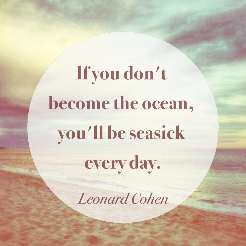 If you don't become the ocean, you'll be seasick everyday. - Leonard Cohen quote